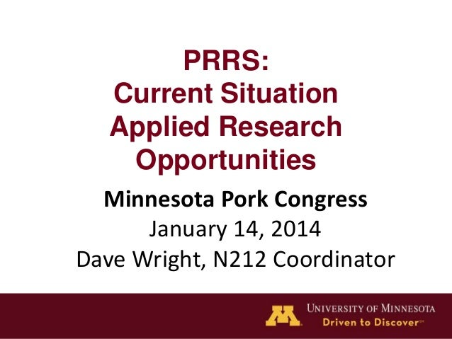 PRRS: Current Situation Applied Research Opportunities Minnesota Pork Congress January 14, 2014 Dave Wright, N212 Coordina...