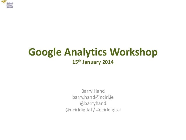 Google Analytics Workshop 15th January 2014  Barry Hand barry.hand@ncirl.ie @barryhand @ncirldigital / #ncirldigital