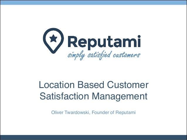 Location Based Customer! Satisfaction Management Oliver Twardowski, Founder of Reputami