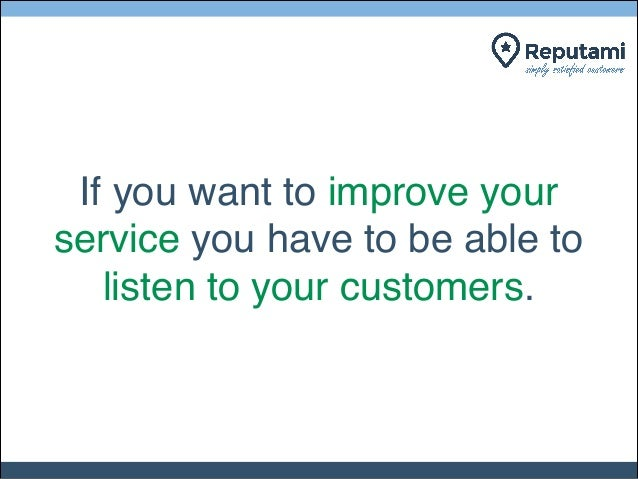 If you want to improve your service you have to be able to listen to your customers.