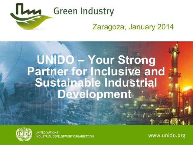 Zaragoza, January 2014  UNIDO – Your Strong Partner for Inclusive and Sustainable Industrial Development