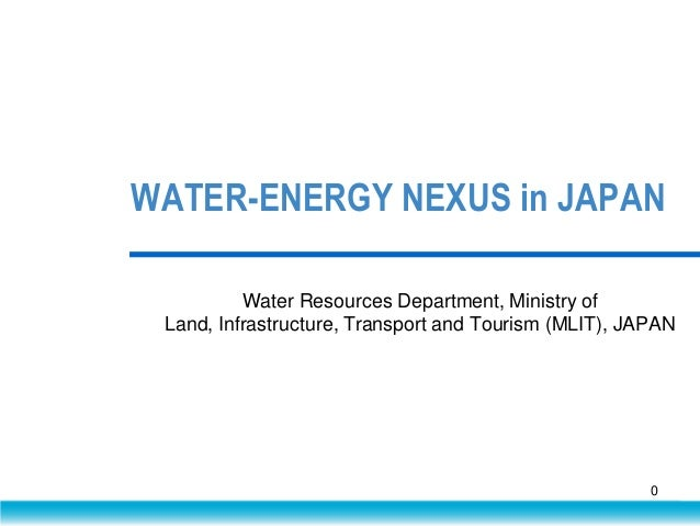 WATER-ENERGY NEXUS in JAPAN Water Resources Department, Ministry of Land, Infrastructure, Transport and Tourism (MLIT), JA...