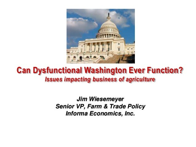 Can Dysfunctional Washington Ever Function? Issues impacting business of agriculture Jim Wiesemeyer Senior VP, Farm & Trad...