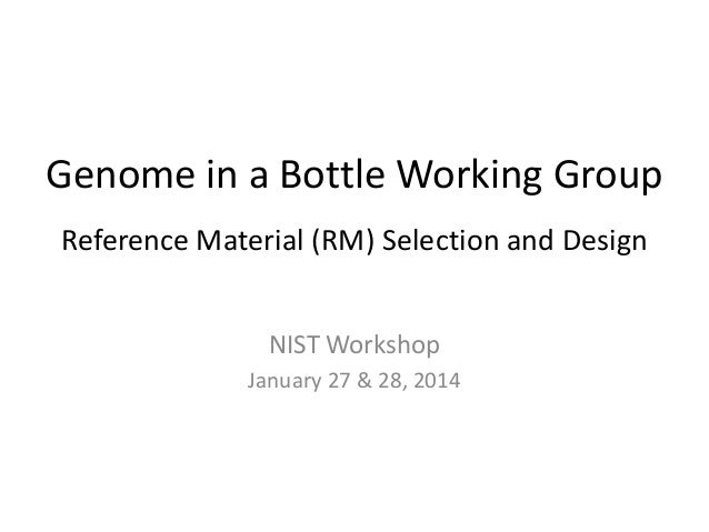 Genome in a Bottle Working Group Reference Material (RM) Selection and Design NIST Workshop January 27 & 28, 2014