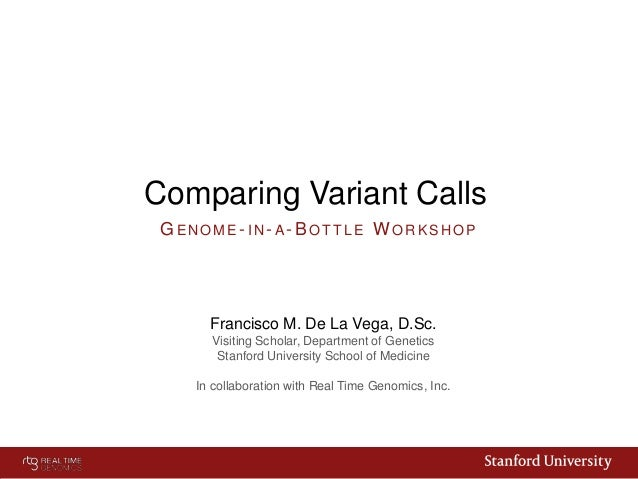 Comparing Variant Calls GENOME- IN- A- BOTTLE W ORKSHOP  Francisco M. De La Vega, D.Sc. Visiting Scholar, Department of Ge...
