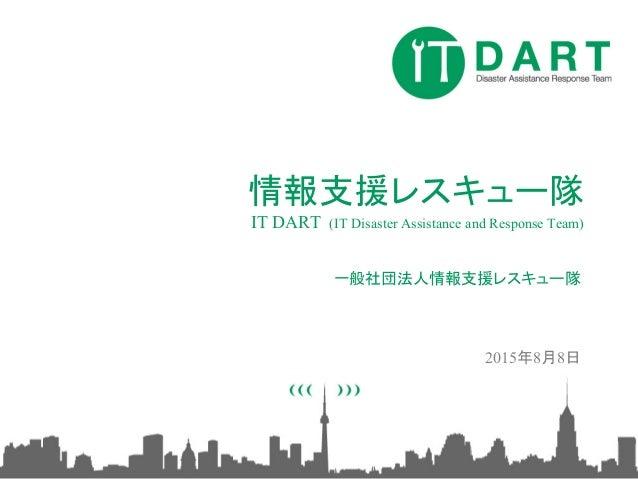 情報支援レスキュー隊 IT DART (IT Disaster Assistance and Response Team) 一般社団法人情報支援レスキュー隊 2015年8月8日