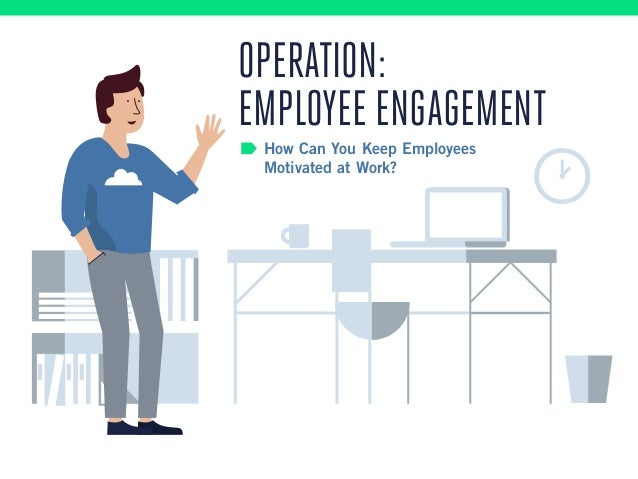 How Can You Keep Employees Motivated at Work? OPERATION: EMPLOYEE ENGAGEMENT