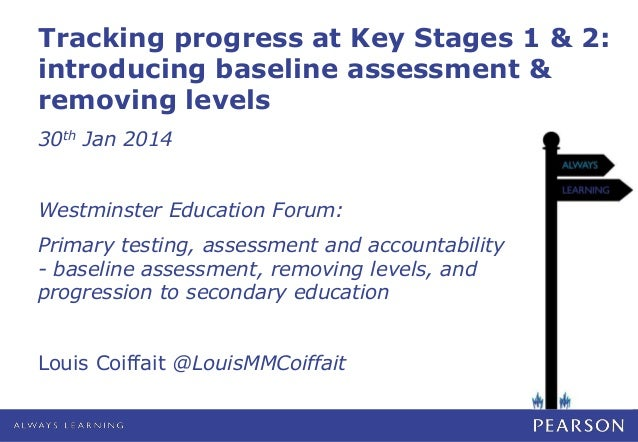 Tracking progress at Key Stages 1 & 2: introducing baseline assessment & removing levels 30th Jan 2014 Westminster Educati...