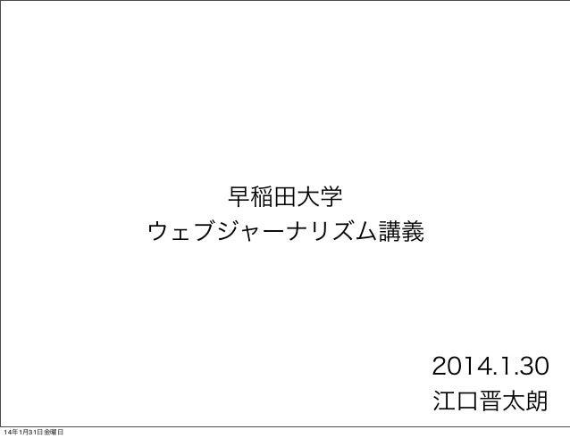 早稲田大学 ウェブジャーナリズム講義  2014.1.30 江口晋太朗 14年1月31日金曜日