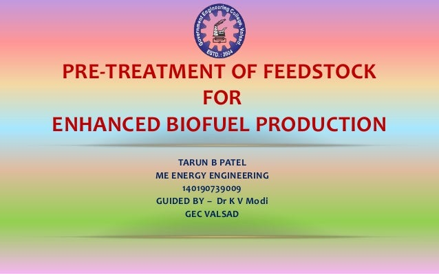 TARUN B PATEL ME ENERGY ENGINEERING 140190739009 GUIDED BY – Dr K V Modi GEC VALSAD PRE-TREATMENT OF FEEDSTOCK FOR ENHANCE...