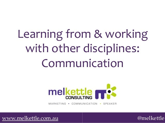 Learning	   from	   &	   working	    with	   other	   disciplines:	    Communication	     www.melkettle.com.au!  @melkettl...