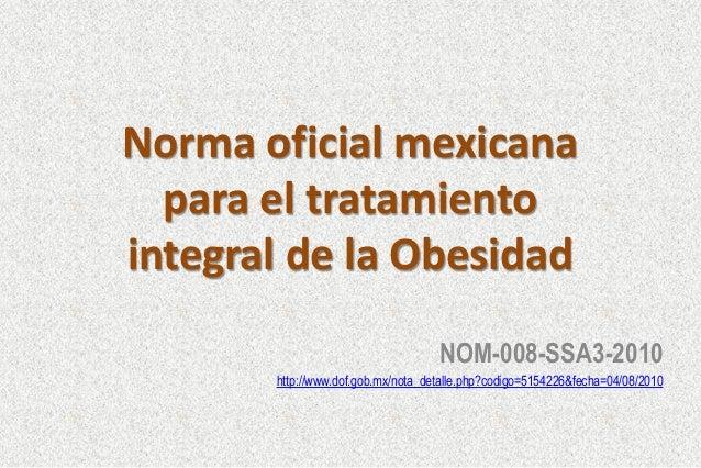Norma oficial mexicana para el tratamiento integral de la Obesidad NOM-008-SSA3-2010 http://www.dof.gob.mx/nota_detalle.ph...