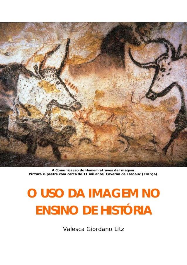 A Comunicação do Homem através da Imagem. Pintura rupestre com cerca de 11 mil anos, Caverna de Lascaux (França). O USO DA...