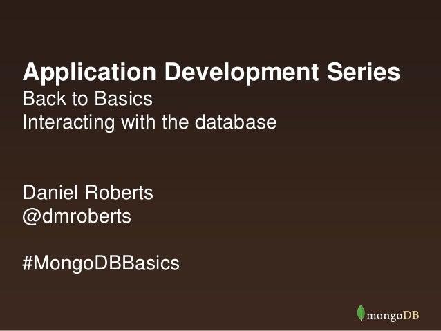 Application Development Series Back to Basics Interacting with the database  Daniel Roberts @dmroberts #MongoDBBasics