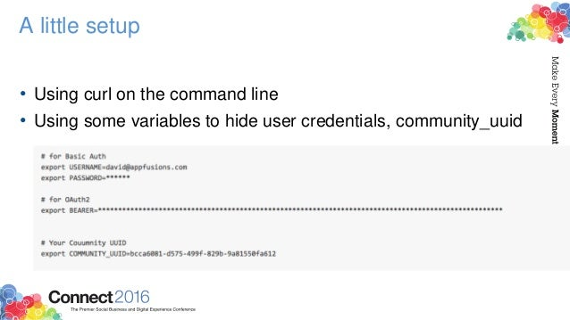 A little setup • Using curl on the command line • Using some variables to hide user credentials, community_uuid