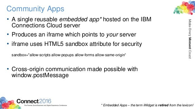 Community Apps • A single reusable embedded app* hosted on the IBM Connections Cloud server • Produces an iframe which poi...