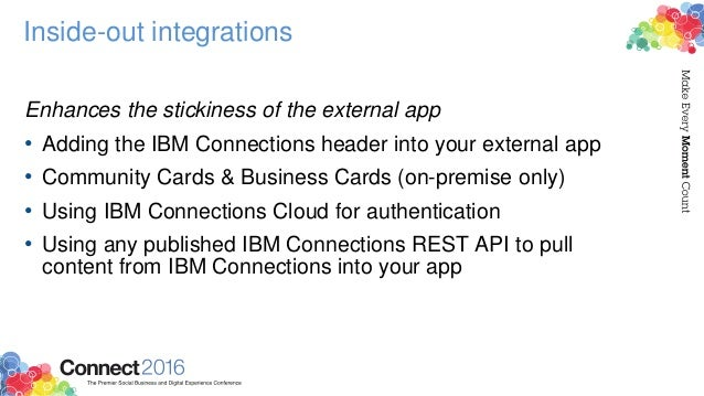 Inside-out integrations Enhances the stickiness of the external app • Adding the IBM Connections header into your external...