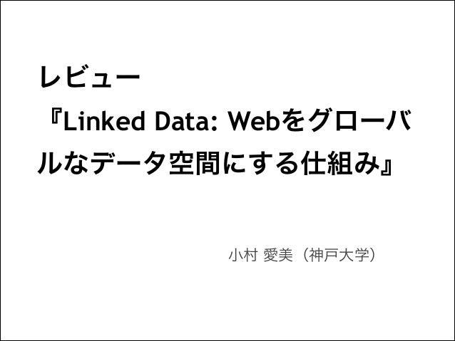 レビュー 『Linked Data: Webをグローバ ルなデータ空間にする仕組み』  小村 愛美(神戸大学)