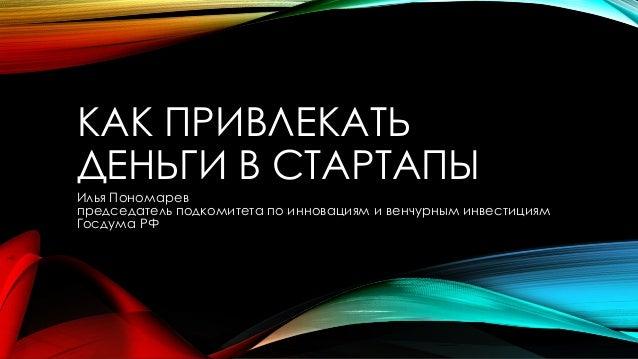 КАК ПРИВЛЕКАТЬ ДЕНЬГИ В СТАРТАПЫ Илья Пономарев председатель подкомитета по инновациям и венчурным инвестициям Госдума РФ