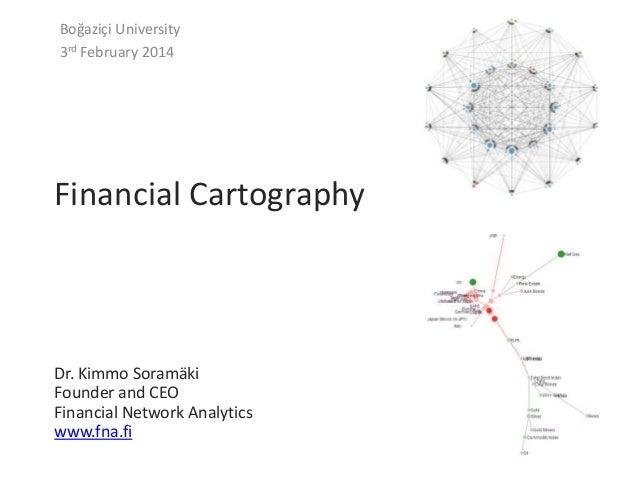 Boğaziçi University 3rd February 2014  Financial Cartography  Dr. Kimmo Soramäki Founder and CEO Financial Network Analyti...