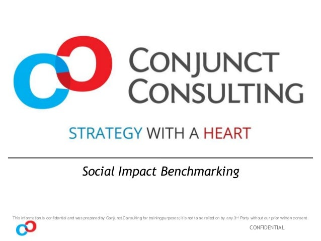 Social Impact Benchmarking  This information is confidential and was prepared by Conjunct Consulting for trainingpurposes;...