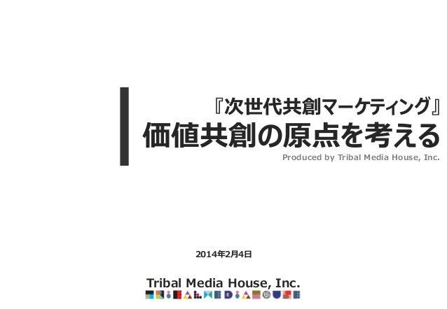 『次世代共創マーケティング』  価値共創の原点を考える Produced by Tribal Media House, Inc.  2014年2月4日  Tribal Media House, Inc.