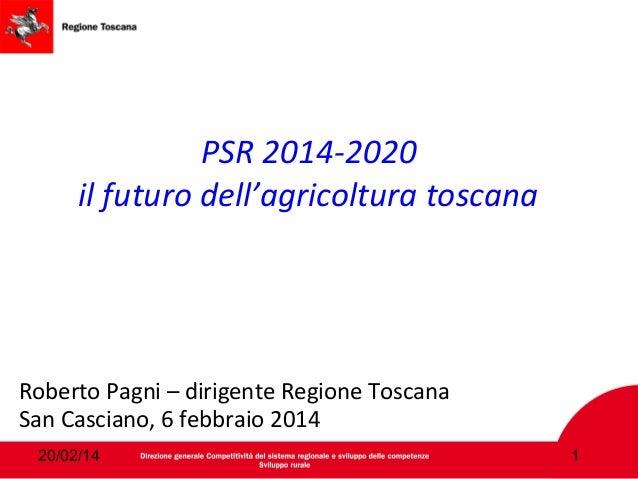 PSR 2014-2020 il futuro dell'agricoltura toscana  Roberto Pagni – dirigente Regione Toscana San Casciano, 6 febbraio 2014 ...