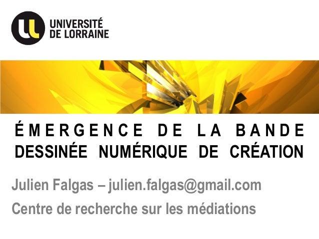 É M E R G E N C E D E L A B A N D E DESSINÉE NUMÉRIQUE DE CRÉATION Julien Falgas – julien.falgas@gmail.com Centre de reche...