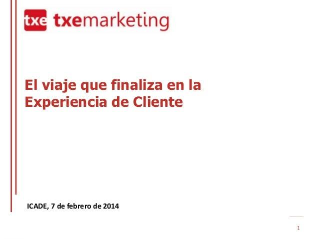 El viaje que finaliza en la Experiencia de Cliente  ICADE, 7 de febrero de 2014 1