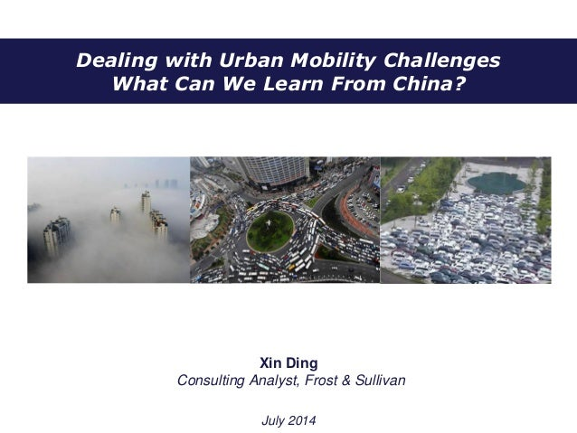 Dealing with Urban Mobility Challenges What Can We Learn From China? Xin Ding Consulting Analyst, Frost & Sullivan July 20...