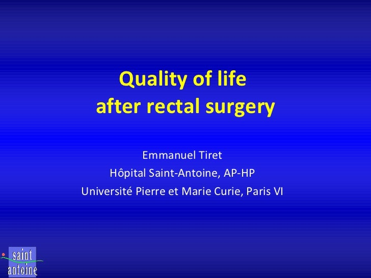 Quality of life  after rectal surgery Emmanuel Tiret Hôpital Saint-Antoine, AP-HP Université Pierre et Marie Curie, Paris VI