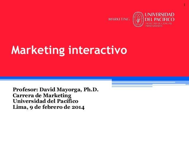 1  Marketing interactivo  Profesor: David Mayorga, Ph.D. Carrera de Marketing Universidad del Pacífico Lima, 9 de febrero ...