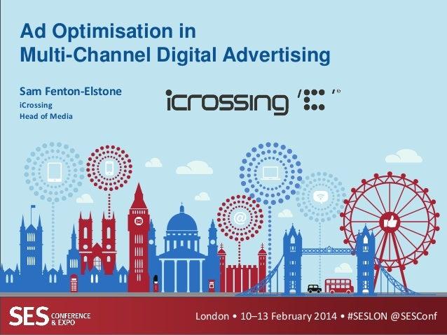 Ad Optimisation in Multi-Channel Digital Advertising Sam Fenton-Elstone iCrossing Head of Media  London • 10–13 February 2...
