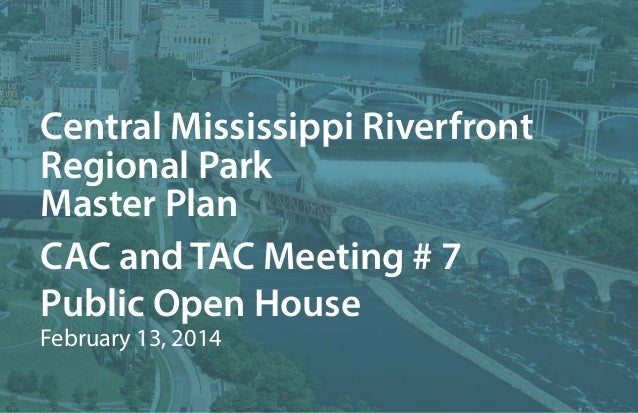Central Mississippi Riverfront Regional Park Master Plan CAC and TAC Meeting # 7 Public Open House February 13, 2014