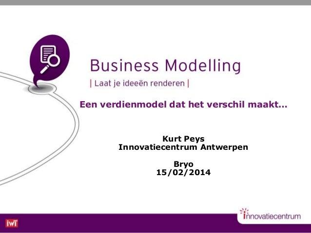 Een verdienmodel dat het verschil maakt…  Kurt Peys Innovatiecentrum Antwerpen Bryo 15/02/2014