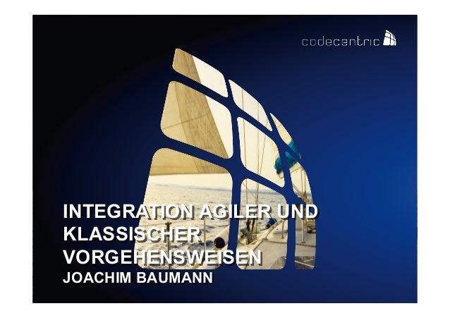 INTEGRATION AGILER UND KLASSISCHER VORGEHENSWEISEN JOACHIM BAUMANN codecentric AG