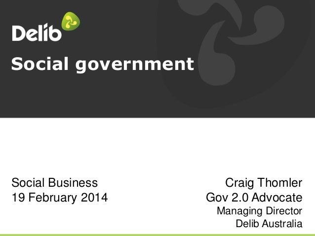 Social government  Social Business 19 February 2014  Craig Thomler Gov 2.0 Advocate Managing Director Delib Australia