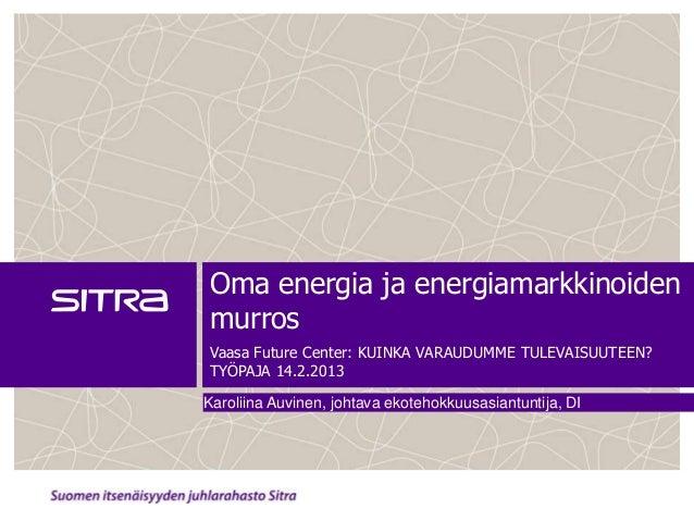 Oma energia ja energiamarkkinoidenmurrosVaasa Future Center: KUINKA VARAUDUMME TULEVAISUUTEEN?TYÖPAJA 14.2.2013Karoliina A...