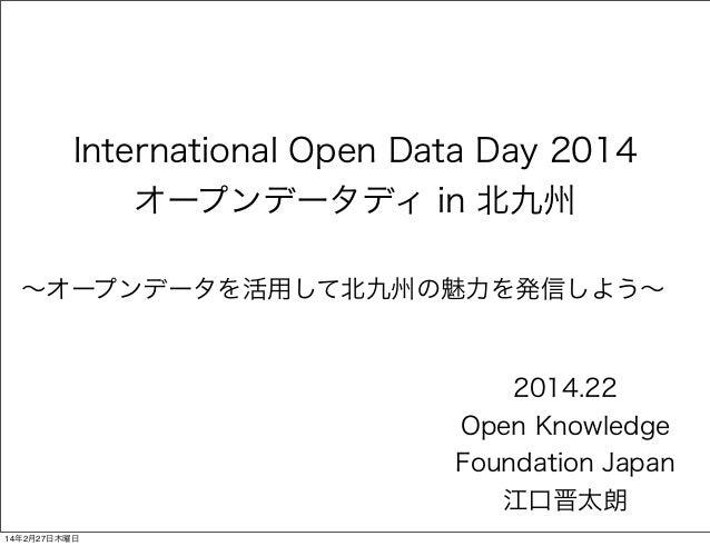 International Open Data Day 2014 オープンデータディ in 北九州 ∼オープンデータを活用して北九州の魅力を発信しよう∼  2014.22 Open Knowledge Foundation Japan 江口晋太...