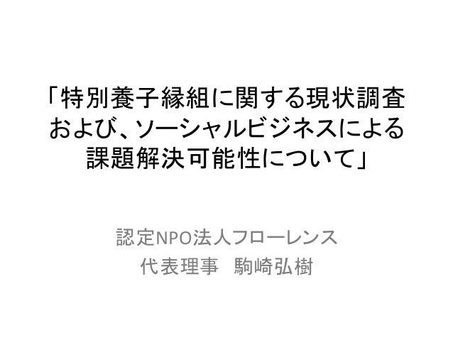 「特別養子縁組に関する現状調査 および、ソーシャルビジネスによる 課題解決可能性について」  認定NPO法人フローレンス    代表理事 駒崎弘樹
