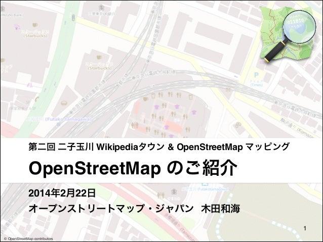 第二回 二子玉川 Wikipediaタウン & OpenStreetMap マッピング  OpenStreetMap のご紹介 2014年2月22日 オープンストリートマップ・ジャパン 木田和海 1 © OpenStreetMap contr...