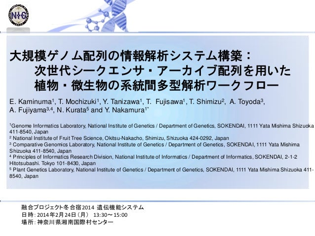 大規模ゲノム配列の情報解析システム構築: 次世代シークエンサ・アーカイブ配列を用いた 植物・微生物の系統間多型解析ワークフロー E. Kaminuma1, T. Mochizuki1, Y. Tanizawa1, T. Fujisawa1, T...