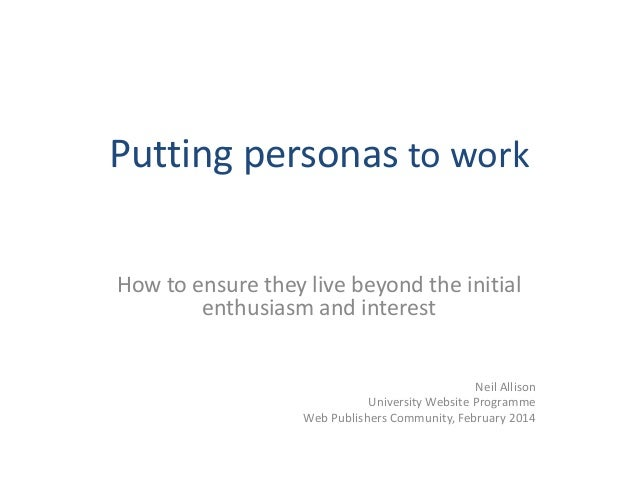 Putting personas to work  How to ensure they live beyond the initial  enthusiasm and interest  Neil Allison  University We...