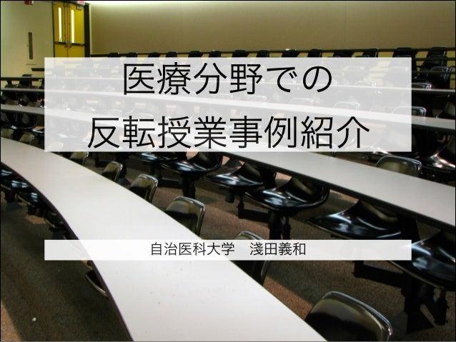 医療分野での 反転授業事例紹介 自治医科大学淺田義和