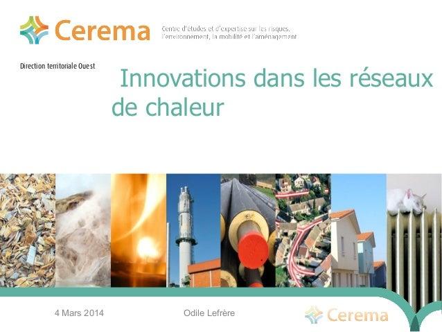 Direction territoriale Ouest Innovations dans les réseaux de chaleur 4 Mars 2014 Odile Lefrère