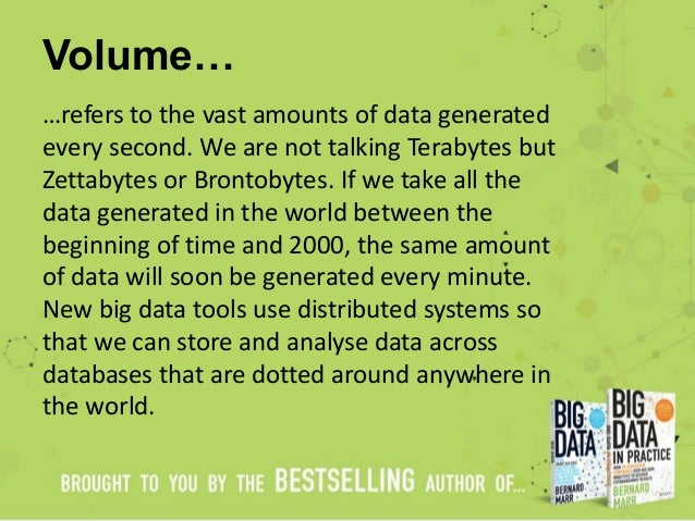 Volume… …refers to the vast amounts of data generated every second. We are not talking Terabytes but Zettabytes or Brontob...