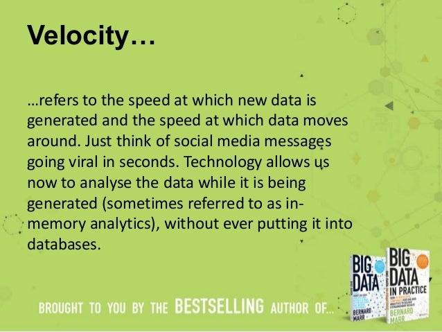 Velocity… …refers to the speed at which new data is generated and the speed at which data moves around. Just think of soci...