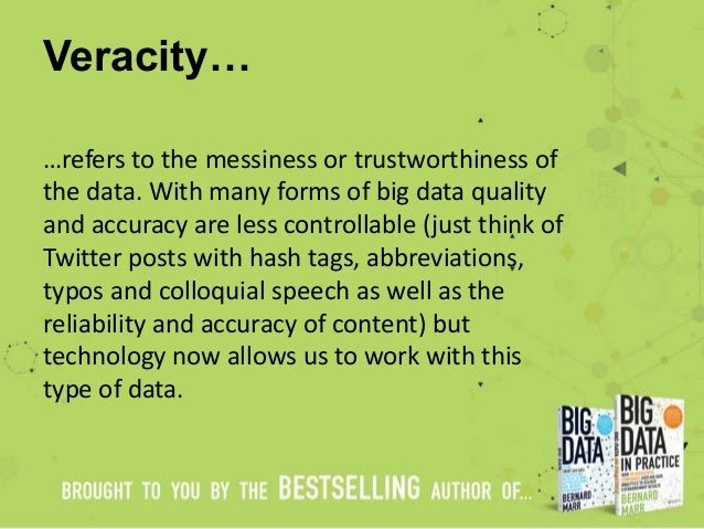 Veracity… …refers to the messiness or trustworthiness of the data. With many forms of big data quality and accuracy are le...