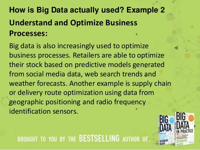 How is Big Data actually used? Example 2 Understand and Optimize Business Processes: Big data is also increasingly used to...