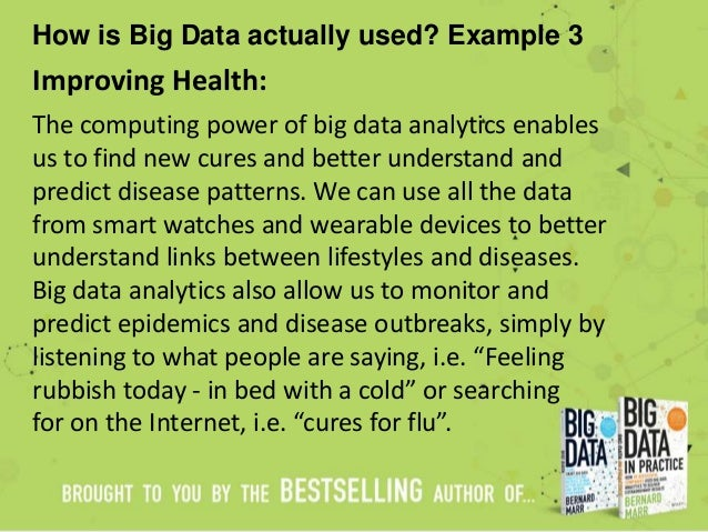 How is Big Data actually used? Example 3 Improving Health: The computing power of big data analytics enables us to find ne...